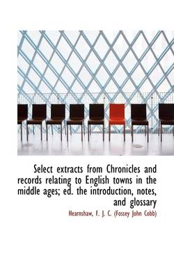 Select Extracts from Chronicles and Records Relating to English Towns in the Middle Ages; Ed. the in by Hearnshaw F J C (Fossey John Cobb)