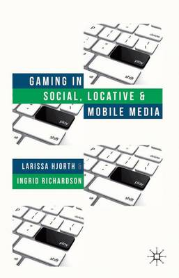 Gaming in Social, Locative and Mobile Media by Larissa Hjorth