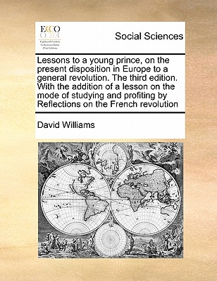 Lessons to a Young Prince, on the Present Disposition in Europe to a General Revolution. the Third Edition. with the Addition of a Lesson on the Mode of Studying and Profiting by Reflections on the French Revolution by David Williams