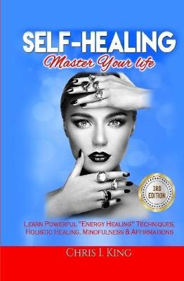 Self-Healing: Master Your life: Learn Powerful Energy Healing Techniques, Holistic Healing, Mindfulness & Affirmations by Chris I King