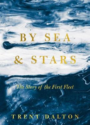 By Sea & Stars: The Story of the First Fleet by Trent Dalton