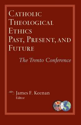 Catholic Theological Ethics, Past, Present, and Future by James F. Keenan