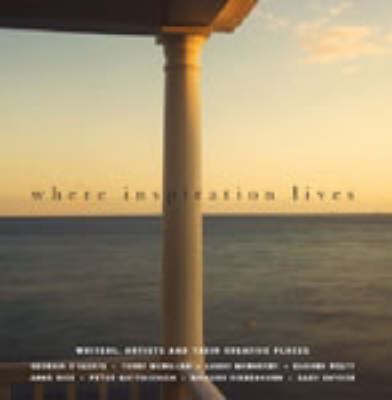 Where Inspiration Lives: Writers, Artists and Their Creative Places by John Miller