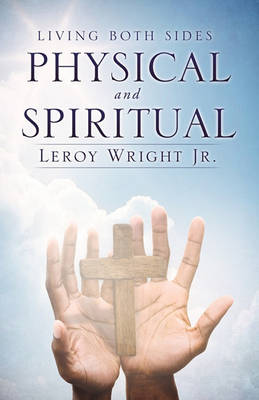 Living Both Sides Physical and Spiritual by Leroy Wright Jr