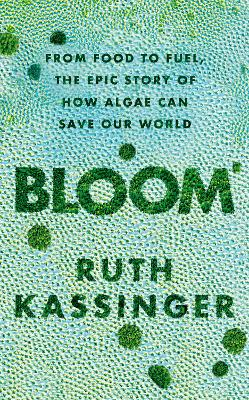 Bloom: From Food to Fuel, The Epic Story of How Algae Can Save Our World by Ruth Kassinger