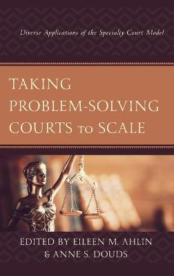 Taking Problem-Solving Courts to Scale: Diverse Applications of the Specialty Court Model by Eileen M. Ahlin