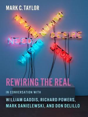Rewiring the Real: In Conversation with William Gaddis, Richard Powers, Mark Danielewski, and Don DeLillo by Mark C. Taylor