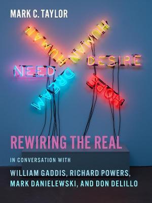 Rewiring the Real: In Conversation with William Gaddis, Richard Powers, Mark Danielewski, and Don DeLillo book