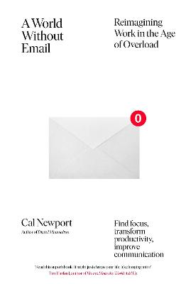 A World Without Email: Find Focus and Transform the Way You Work Forever (from the NYT bestselling productivity expert) by Cal Newport