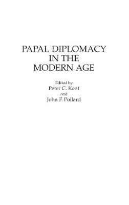 Papal Diplomacy in the Modern Age by Peter C. Kent