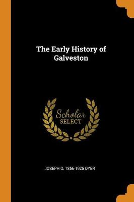 The Early History of Galveston by Joseph O 1856-1925 Dyer