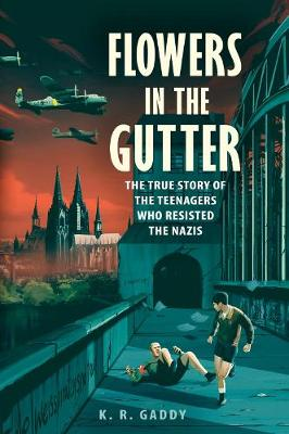 Flowers in the Gutter: The True Story of the Edelweiss Pirates, Teenagers Who Resisted the Nazis book