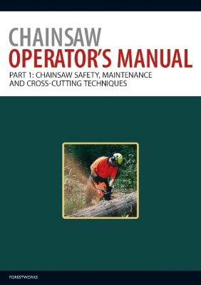 Chainsaw Operator's Manual Chainsaw Operator's Manual Chainsaw Safety, Maintenance and Cross-cutting Techniques Pt. 1 by ForestWorks