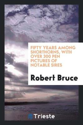 Fifty Years Among Shorthorns, with Over 300 Pen Pictures of Notable Sires by Robert Bruce