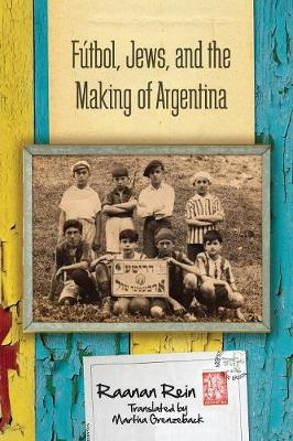 Futbol, Jews, and the Making of Argentina by Raanan Rein