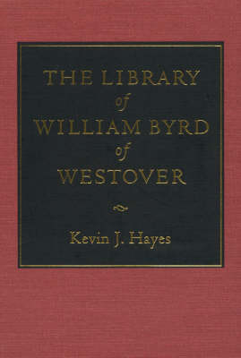 The Library of William Byrd of Westover by Kevin J. Hayes