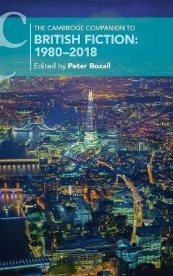 The Cambridge Companion to British Fiction: 1980-2018 by Peter Boxall