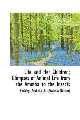 Life and Her Children: Glimpses of Animal Life from the Am Ba to the Insects by Arabella B Buckley