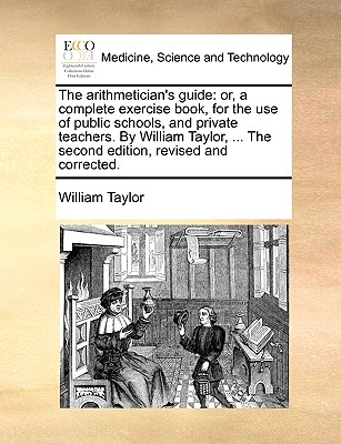 The Arithmetician's Guide: Or, a Complete Exercise Book, for the Use of Public Schools, and Private Teachers. by William Taylor, ... the Second Edition, Revised and Corrected. by William Taylor