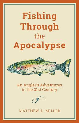 Fishing Through the Apocalypse: An Angler's Adventures in the 21st Century by Matthew L. Miller