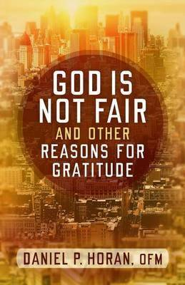 God is Not Fair and Other Reasons for Gratitude by Daniel P. Horan