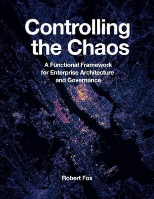 Controlling the Chaos: A Functional Framework for Enterprise Architecture and Governance by Robert Fox