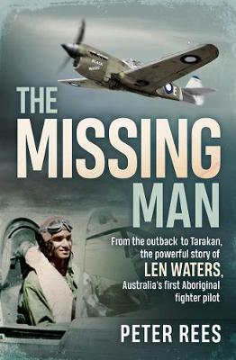 The Missing Man: From the Outback to Tarakan, the Powerful Story of Len Waters, Australia's First Aboriginal Fighter Pilot by Peter Rees