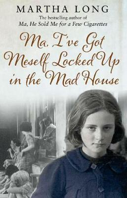 Ma, I've Got Meself Locked Up in the Mad House by Martha Long