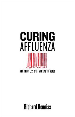 Curing Affluenza: How to Buy Less Stuff and Save the World by Richard Denniss