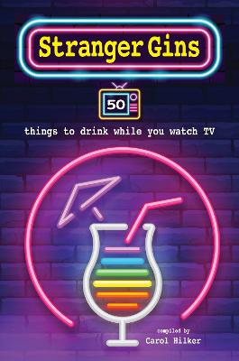 Stranger Gins: 50 Things to Drink While You Watch Tv by Carol Hilker