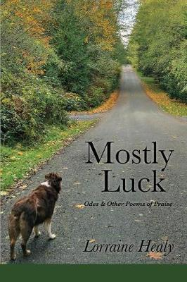 Mostly Luck: Odes & Other Poems of Praise by Lorraine Healy