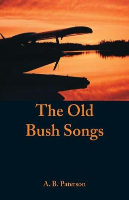 The Old Bush Songs by A B Paterson
