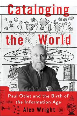 Cataloging the World: Paul Otlet and the Birth of the Information Age by Alex Wright