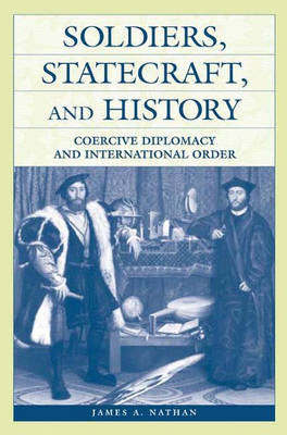 Soldiers, Statecraft, and History by James A. Nathan