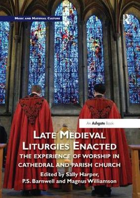 Late Medieval Liturgies Enacted: The Experience of Worship in Cathedral and Parish Church by Sally Harper