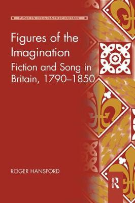 Figures of the Imagination: Fiction and Song in Britain, 1790-1850 by Roger Hansford