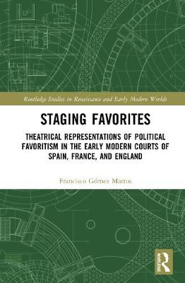 Staging Favorites: Theatrical Representations of Political Favoritism in the Early Modern Courts of Spain, France, and England book