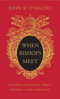 When Bishops Meet: An Essay Comparing Trent, Vatican I, and Vatican II by John W. O'Malley