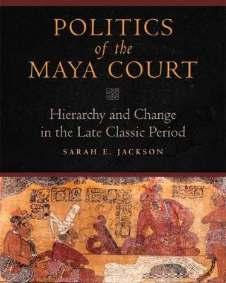Politics of the Maya Court: Hierarchy and Change in the Late Classic Period by Sarah E. Jackson