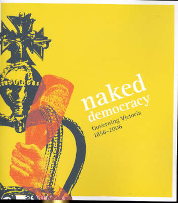 Naked Democracy: Governing Victoria 1856-2006 by Robyn Annear