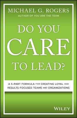 Do You Care to Lead?: A 5-Part Formula for Creating Loyal and Results-Focused Teams and Organizations book