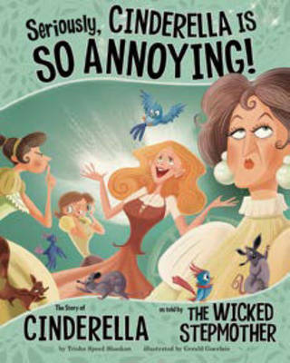 Seriously, Cinderella Is SO Annoying!: The Story of Cinderella as Told by the Wicked Stepmother by Shaskan,,Trisha Speed