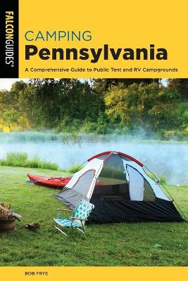 Camping Pennsylvania: A Comprehensive Guide to Public Tent and RV Campgrounds by Bob Frye