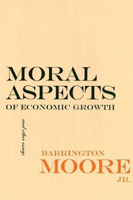 Moral Aspects of Economic Growth, and Other Essays by Barrington Moore, Jr.