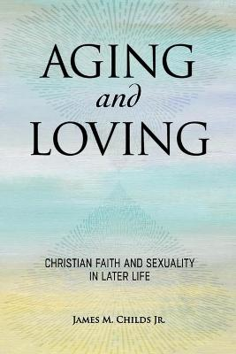Aging and Loving: Christian Faith and Sexuality in Later Life book