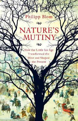 Nature's Mutiny: How the Little Ice Age Transformed the West and Shaped the Present by Philipp Blom