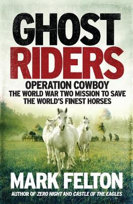 Ghost Riders- EXPORT EDITION: Operation Cowboy, the World War Two Mission to Save the World's Finest Horses by Mark Felton