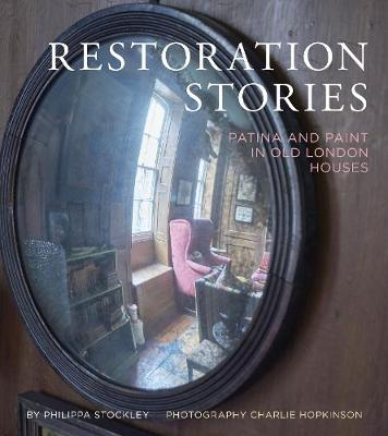 Restoration Stories: Patina and Paint in Old London Houses by Philippa Stockley