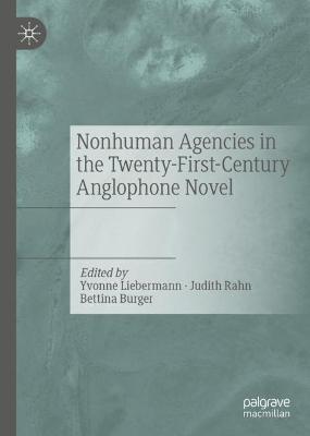 Nonhuman Agencies in the Twenty-First-Century Anglophone Novel by Yvonne Liebermann