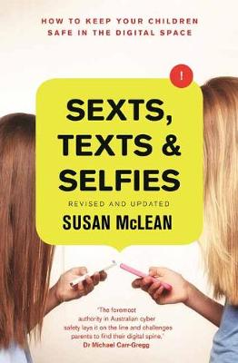 Sexts, Texts and Selfies: How to keep your children safe in the digital space by Susan McLean